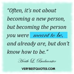 """Often, it's not about becoming a new person, but becoming the person you were meant to be, and already are, but don't know how to be."""