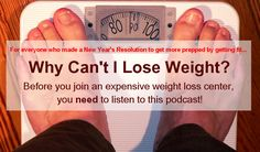 "If you have ever asked yourself, ""Why can't I lose weight?"", listen to this podcast before committing a lot of money for any New Year's special offer at a weight loss center. The reality is that most people fail at"