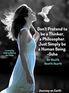 Don't Pretend to be a Thinker, a Philosopher. Just Simply be a Human Being. -Osho Om Shantih Shantih Shantih: The Soundless Sound, Peace Peace Peace