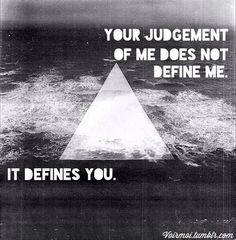 Your judgement doesn't define me it defines you