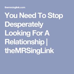 You Need To Stop Desperately Looking For A Relationship | theMRSingLink