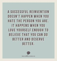 A successful reinvention doesn't happen when you hate the person you are.  It happens when you love yourself enough to believe that you can do better and deserve better.