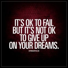"""""""It's ok to fail but it's not ok to give up on your dreams."""" - We all fail. And it's ok to fail. But it's NOT ok to give up on your dreams. 