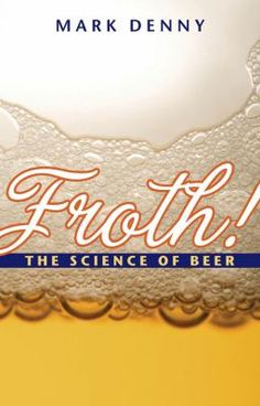 "Froth: The Science of Beer by Mark Denny. The author, ""a physicist by training and a homebrewer by inclination,"" introduces the physics of beer that will aid other homebrewers in improving their beer-making processes."
