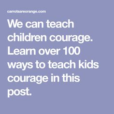 We can teach children courage. Learn over 100 ways to teach kids courage in this post.