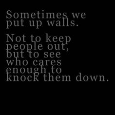 Sometimes we up walls. Not to keep people out, but to see who cares enough to know them down.