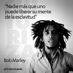 """""""Nadie más que uno puede liberar su mente de la esclavitud"""" Bob Marley"""