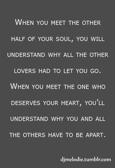 My soulmate.When you meet the other half of your soul, you will understand why all the other lovers had to let you go. When you meet the one who deserves your heart, you'll understand why love love you and all the others have to be apart. Super Quotes, Great Quotes, Quotes To Live By, Inspirational Quotes, Happy Quotes, Me Quotes, Funny Quotes, Qoutes, Lesbian Quotes