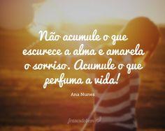 Não acumule o que escurece a alma e amarela o sorriso. Acumule o que perfuma a vida!