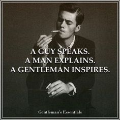 A guy speaks...A man explains. ..A Gentleman Inspires.