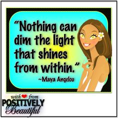 """""""Nothing can dim the light that shines from within."""" ~Maya Angelou"""