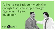 Free and Funny Cry For Help Ecard: I'd like to cut back on my drinking enough that I can keep a straight face when I lie to my doctor. Create and send your own custom Cry For Help ecard. Funny Quotes, Funny Memes, Hilarious, Jokes, Funny Laugh, You Funny, Love Ecards, Doctor Humor, Offensive Humor