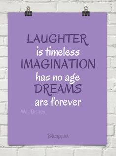 Laughter is timeless ..imagination has no age.. dreams are forever..Walt Disney