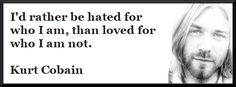Kurt Cobain On Love And Hate Basically own up to yourself, be proud of who you are & don't be so damn fake, cuz I ain't buying all ur BS