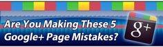 Are You Making These 5 Google+ Page Mistakes?