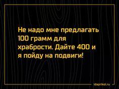 Не надо мне предлагать 100 грамм для храбрости. Дайте 400 и я пойду на подвиги!