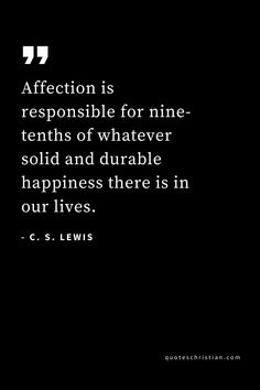 58 Inspirational C. Lewis Quotes that Shaped My Faith - CS Lewis Quotes Affection is responsible for nine-tenths of whatever solid and durable happiness there is in our lives. Wisdom Quotes, Book Quotes, Me Quotes, Motivational Quotes, Inspirational Quotes, Peace Quotes, Attitude Quotes, Narnia, Cool Words