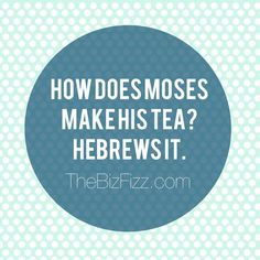 How does Moses brew his tea?  Hebrews it. www.TheBizFizz.com