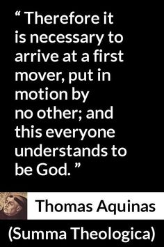 "Thomas Aquinas, ""Summa Theologica"" Pictures and meaning about ""Therefore it is necessary to arrive at a first mover, put in motion by no other; and this everyone understands to be God. Thomas Aquinas Quotes, Saint Thomas Aquinas, St Thomas, Christian Quotes, Catholic, God, Dios, Praise God, Christianity Quotes"