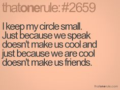 I keep my circle small. Just because we speak doesn't make us cool and just because we are cool doesn't make us friends.