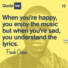 When you're happy, you enjoy the music but when you're sad, you understand the lyrics. - Frank Ocean #quotesqr