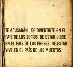 Te acusarán de divertirte en el país de los serios, de estar libre en el país de los presos, de estar vivo en el país de los muertos. Joaquin Sabina