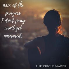 """""""I don't know why God does what He does. Why He answers some prayers and not others. I do know that 100% of the prayers I don't pray won't get answered."""" The Circle Maker."""