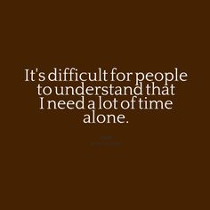 It is! I'll be alone on my room and my mom will come in and want to do stuff when really, I just need to be alone