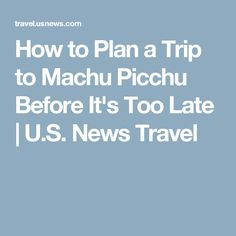 How to Plan a Trip to Machu Picchu Before It's Too Late | U.S. News Travel