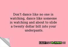 Don't dance like no one is watching, dance like someone is watching and about to slide a twenty dollar bill into your underpants.