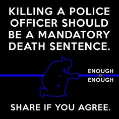 Intentionally killing a Officer of the Law... Yes I agree.