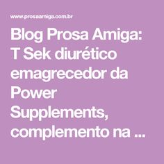 Blog Prosa Amiga: T Sek diurético emagrecedor da Power Supplements, complemento na R.A!