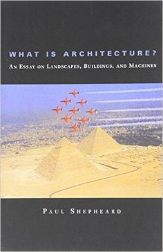 What Is Architecture?: An Essay on Landscapes, Buildings and Machines: Amazon.co.uk: Paul Shepheard: 9780262691666: Books