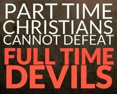 Preach it. There is no way we could be part time Christians, either we're all in or not in at al. Ohh Lord, talk to us!