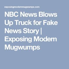 NBC News Blows Up Truck for Fake News Story | Exposing Modern Mugwumps