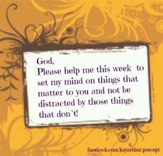 God, please help me this week to set my mind on things that matter to you and not be distracted by those things that don't.