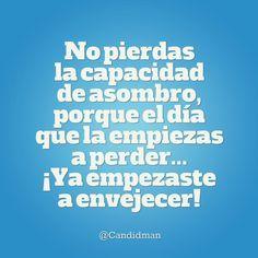 """""""No pierdas la capacidad de #Asombro, porque el día que la empiezas a perder... ¡Ya empezaste a #Envejecer! @candidman #Frases #Reflexion #Candidman"""