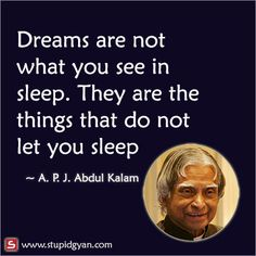 Kalam quotes - A P J Abdul Kalam — Dream is not that you see in sleep, dream is something that does not let you sleep Awesome motivational quote by Dr Abdul Kalam Apj Quotes, Motivational Picture Quotes, Life Quotes Pictures, Real Life Quotes, Reality Quotes, Inspirational Quotes, Life Quotes In English, Genius Quotes, Amazing Quotes