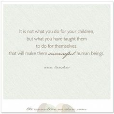 """""""It's not what you do for your children, but what you have taught them to do for themselves, that will make them successful human beings."""" - Ann Landers"""