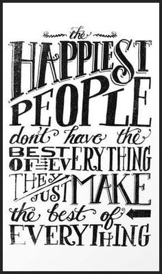 The Happiest People Don't Have The Best Of Everything ... They Just Make The Best Of Everything