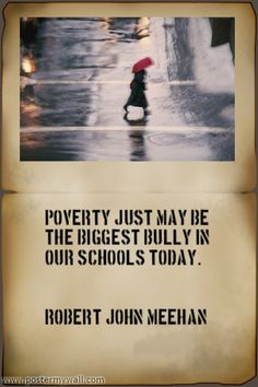 """""""Poverty just may be the biggest bully in our schools today."""" Robert John Meehan"""