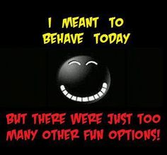 I want to behave today, but . . .