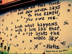 "Even after all this time  The sun never says  to the earth  ""You owe me"".  Look what happens  With a love like that.  It lights the  Whole sky,  -Hafiz."