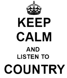 Keep Calm And Listen To COUNTRY!!!