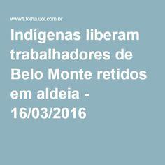 Indígenas liberam trabalhadores de Belo Monte retidos em aldeia - 16/03/2016