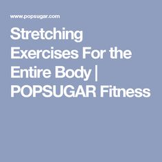 Stretching Exercises For the Entire Body | POPSUGAR Fitness