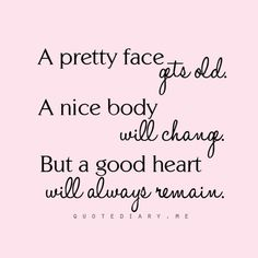A pretty face gets old A nice body will change But a good heart will always remain