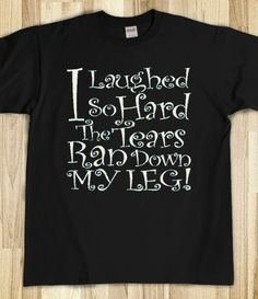 I Laughed So Hard Tears Ran Down My Leg! Mom loved this saying and she loved tees!