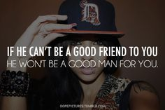 """If he can't be a good friend to you, he won't be a good man for you."" So true. I have experienced this first-hand."