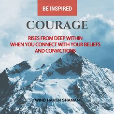 Courage rises from deep within when you connect with your beliefs and convictions.  Wind Haven Shaman